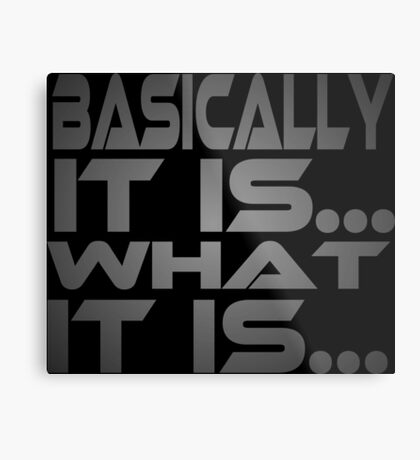 Basically... It Is... What It Is... Metal Print