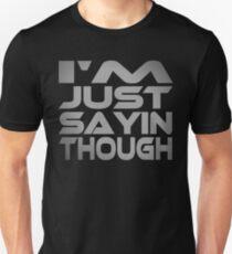 I'm Just Sayin Though Unisex T-Shirt