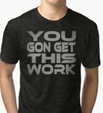 You Gon Get This Work Tri-blend T-Shirt