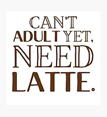 Can't ADULT yet, NEED LATTE Photographic Print
