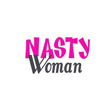 Let Loose Your Inner Nasty Woman! by LouiseGrant