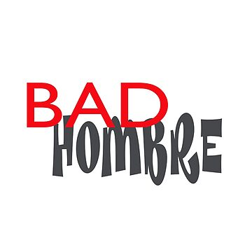 Let the World Know You are One Bad Hombre by LouiseGrant