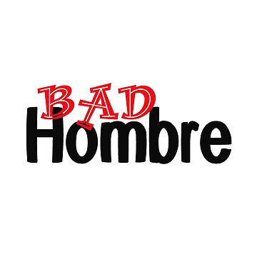 Show the World You are one Bad Hombre by LouiseGrant