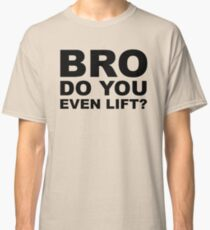 Bro, Do You Even Lift? Classic T-Shirt