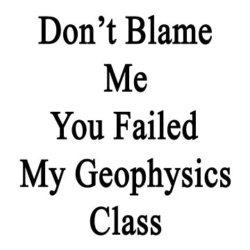Don't Blame Me You Failed My Geophysics Class  by supernova23