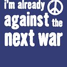 I'm Already Against The Next War Shirt by Andrew Hart