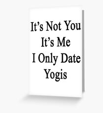 It's Not You It's Me I Only Date Yogis  Greeting Card
