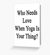 Who Needs Love When Yoga Is Your Thing?  Greeting Card