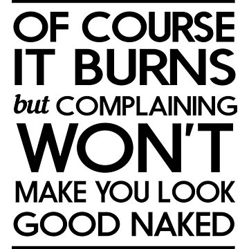 Of course it burns but complaining won't make you look good naked by workout