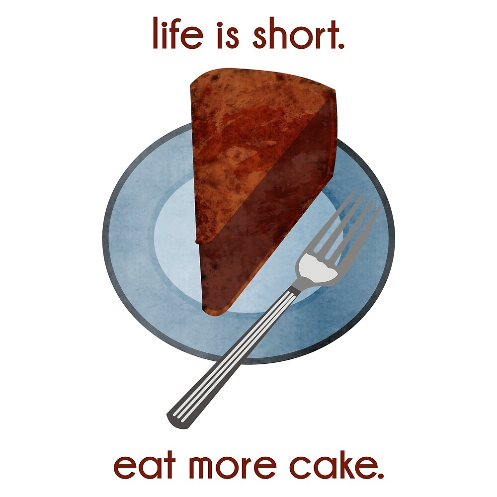 Life is Short. Eat More Cake. by evisionarts