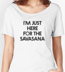 "Bestselling Yoga Shirt ""I'm Just Here for the Savasana"" - Yoga Clothes Women's Relaxed Fit T-Shirt"