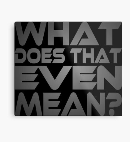 What Does That Even Mean? Metal Print
