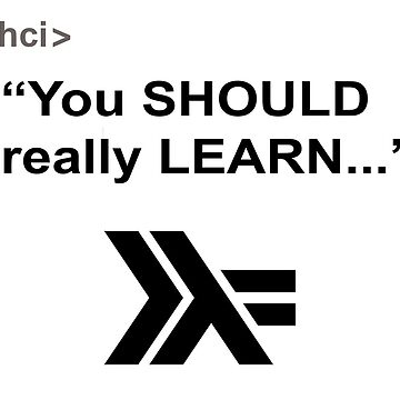 You SHOULD really LEARN Haskell... by Beelthazad