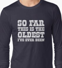So far this is the Oldest I've ever been Long Sleeve T-Shirt