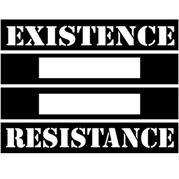 EXISTENCE = RESISTANCE by yussername