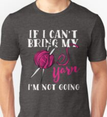 If I Can't Bring My Yarn I'm Not Going Unisex T-Shirt