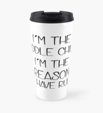 I'm the middle child. The reason we have rules Travel Mug