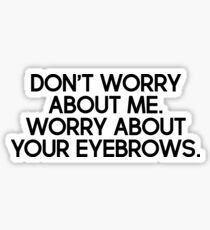 Don't worry about me. Worry about your eyebrows. Sticker