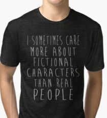 I sometimes care more about fictional characters than real people Tri-blend T-Shirt