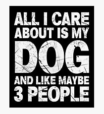 All I Care About Is My Dog And Like Maybe 3 People T-Shirt Photographic Print