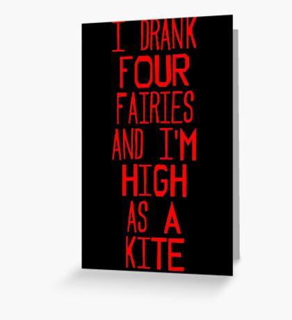 I drank four fairies and I'm high as a kite Greeting Card
