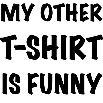 My Other T-Shirt is Funny by JaySykesMedia
