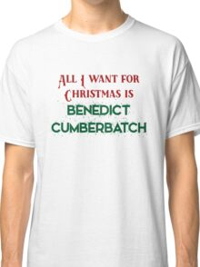 All I want for Christmas is Benedict Cumberbatch Classic T-Shirt
