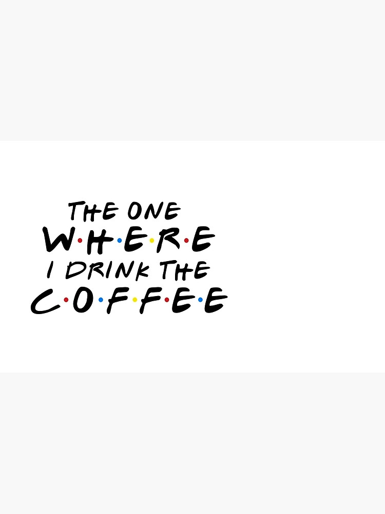 THE ONE WHERE I DRINK THE COFFEE by funkythings