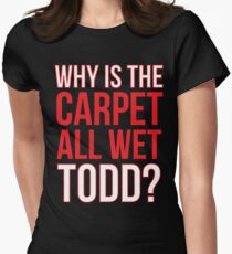 Why Is The Carpet All Wet Todd? (Matching Margo Shirt Also Available) T-Shirt