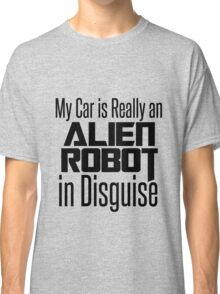 My Car is Really an Alien Robot in Disguise Classic T-Shirt