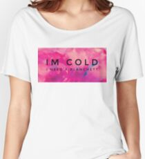 Im Cold I Need A Blanchett Women's Relaxed Fit T-Shirt