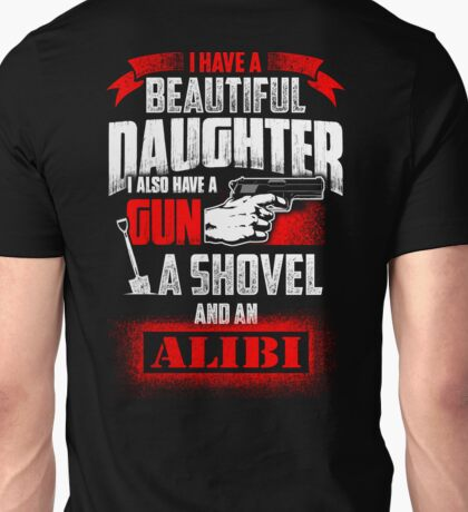 I Have A Beautiful Daughter I Also Have A Gun A Shovel And An Alibi Unisex T-Shirt