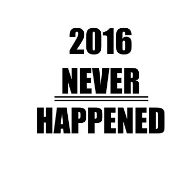 2016 never happened by gomowhitelaw