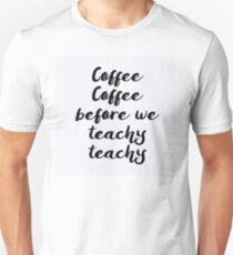 Coffee Coffee before we Teachy Teachy Unisex T-Shirt