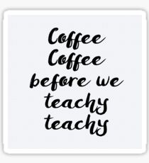 Coffee Coffee before we Teachy Teachy Sticker