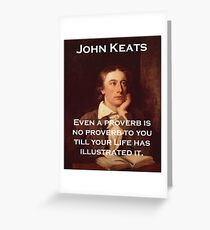 Even A Proverb Is No Proverb - John Keats Greeting Card