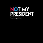 Not My President (Love Trumps Hate) by BootsBoots