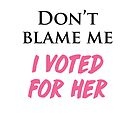 Don't Blame Me, I Voted For Her! by cinn