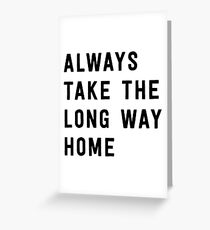Always take the long way home Greeting Card