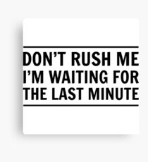 Don't rush me I'm waiting for the last minute Canvas Print