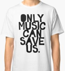 ONLY MUSIC CAN SAVE US! Classic T-Shirt