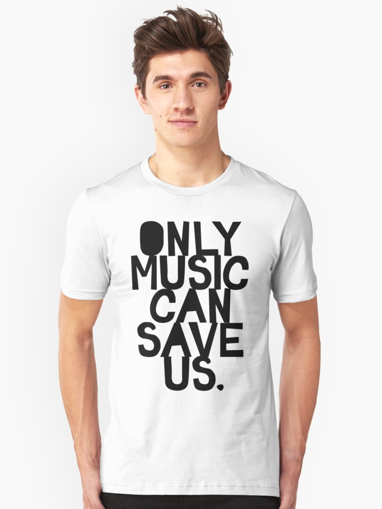 ONLY MUSIC CAN SAVE US! Unisex T-Shirt Front