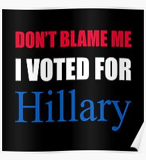 Don't Blame Me I Voted For Hillary  Poster
