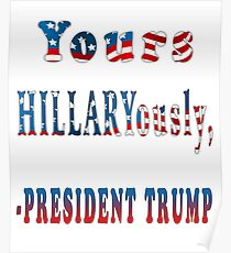 Yours Hillaryously, -President Trump Sarcastic Funny TShirt. Poster
