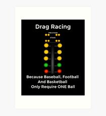Drag Racing - Because Baseball, Football and Basketball Only Require ONE Ball Art Print