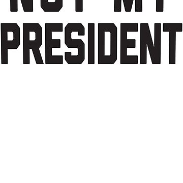 Not My President by PoliticalShirts