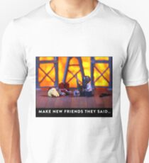 """""""Make new friends they said …""""  Unisex T-Shirt"""