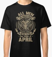 Taurus - All Men Are Created Equal But Only The Best Are Born In April Classic T-Shirt