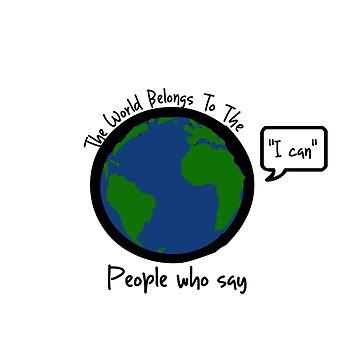 """The World Belongs to the people who say """"I can"""" by diffy2009"""