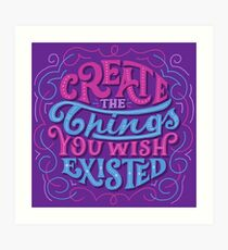 Create The Things You Wished Existed Art Print